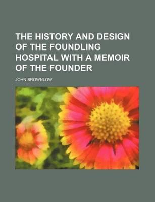 The History and Design of the Foundling Hospital with a Memoir of the Founder