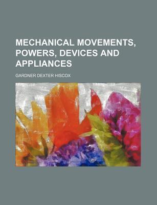 Mechanical Movements, Powers, Devices and Appliances