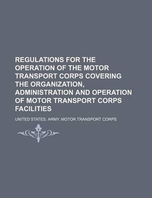 Regulations for the Operation of the Motor Transport Corps Covering the Organization, Administration and Operation of Motor Transport Corps Facilities