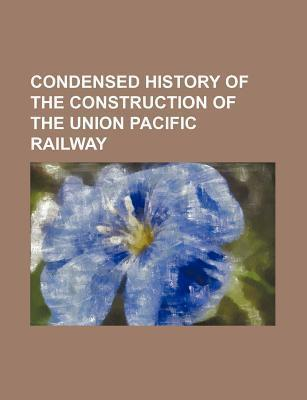 Condensed History of the Construction of the Union Pacific Railway