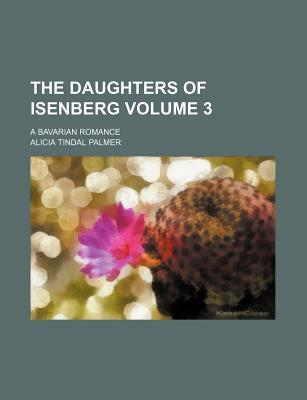 The Daughters of Isenberg; A Bavarian Romance Volume 3