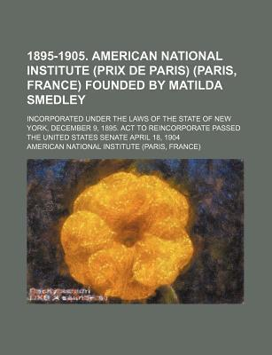1895-1905. American National Institute (Prix de Paris) (Paris, France) Founded by Matilda Smedley; Incorporated Under the Laws of the State of New York, December 9, 1895. ACT to Reincorporate Passed the United States Senate April 18, 1904