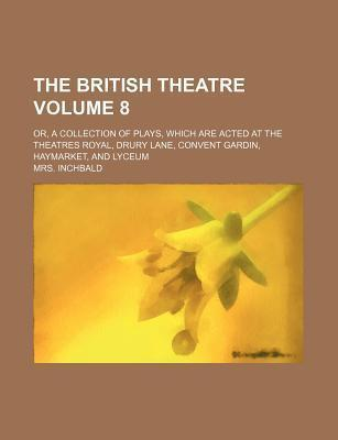 The British Theatre; Or, a Collection of Plays, Which Are Acted at the Theatres Royal, Drury Lane, Convent Gardin, Haymarket, and Lyceum Volume 8