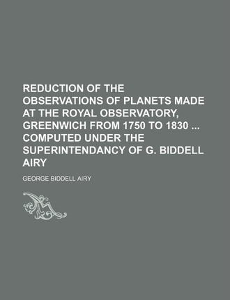 Reduction of the Observations of Planets Made at the Royal Observatory, Greenwich from 1750 to 1830 Computed Under the Superintendancy of G. Biddell Airy
