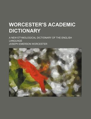 Worcester's Academic Dictionary; A New Etymological Dictionary of the English Language