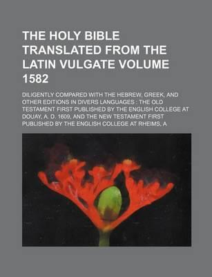 The Holy Bible Translated from the Latin Vulgate; Diligently Compared with the Hebrew, Greek, and Other Editions in Divers Languages the Old Testament