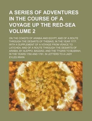 A Series of Adventures in the Course of a Voyage Up the Red-Sea; On the Coasts of Arabia and Egypt and of a Route Through the Desarts of Thebais, in the Year 1777. with a Supplement of a Voyage from Venice to Latichea and of a Volume 2