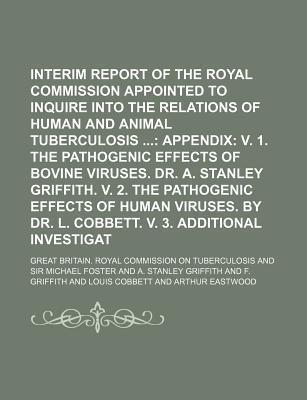 Second Interim Report of the Royal Commission Appointed to Inquire Into the Relations of Human and Animal Tuberculosis; Appendix V. 1. the Pathogenic Effects of Bovine Viruses. Dr. A. Stanley Griffith. V. 2. the Pathogenic Effects of