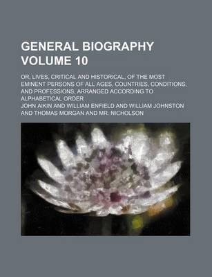 General Biography; Or, Lives, Critical and Historical, of the Most Eminent Persons of All Ages, Countries, Conditions, and Professions, Arranged According to Alphabetical Order Volume 10