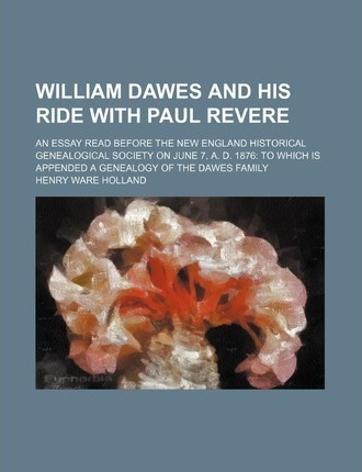 William Dawes and His Ride with Paul Revere; An Essay Read Before the New England Historical Genealogical Society on June 7, A. D. 1876 to Which Is AP