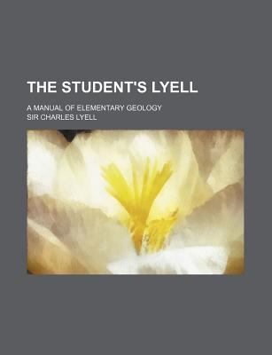 The Student's Lyell; A Manual of Elementary Geology