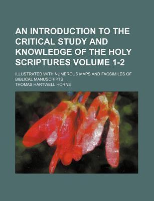 An Introduction to the Critical Study and Knowledge of the Holy Scriptures; Illustrated with Numerous Maps and Facsimiles of Biblical Manuscripts Volume 1-2