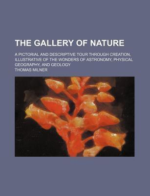 The Gallery of Nature; A Pictorial and Descriptive Tour Through Creation, Illustrative of the Wonders of Astronomy, Physical Geography, and Geology