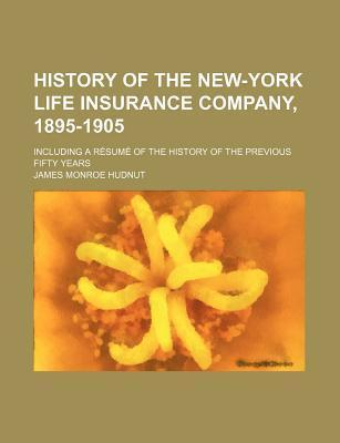 History of the New-York Life Insurance Company, 1895-1905; Including a Resume of the History of the Previous Fifty Years