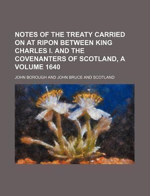 Notes of the Treaty Carried on at Ripon Between King Charles I. and the Covenanters of Scotland, a Volume 1640
