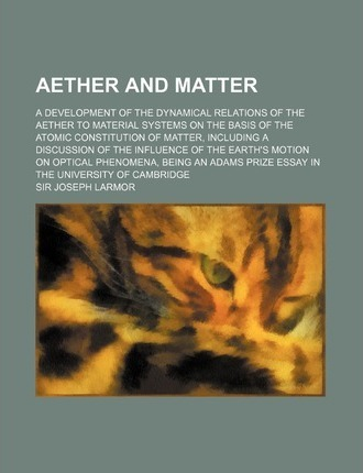 Aether and Matter; A Development of the Dynamical Relations of the Aether to Material Systems on the Basis of the Atomic Constitution of Matter, Inclu