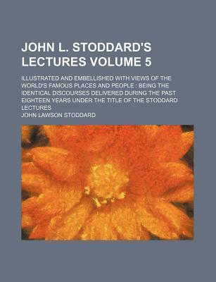 John L. Stoddard's Lectures; Illustrated and Embellished with Views of the World's Famous Places and People Being the Identical Discourses Delivered During the Past Eighteen Years Under the Title of the Stoddard Lectures Volume 5
