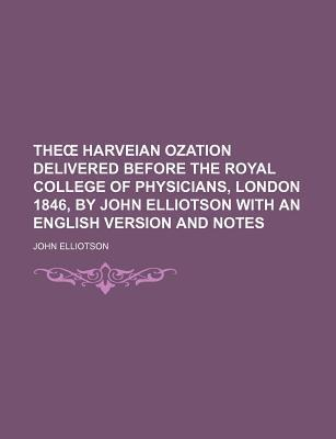 The Harveian Ozation Delivered Before the Royal College of Physicians, London 1846, by John Elliotson with an English Version and Notes