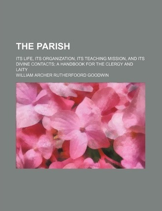 The Parish; Its Life, Its Organization, Its Teaching Mission, and Its Divine Contacts a Handbook for the Clergy and Laity