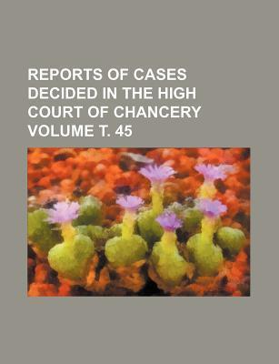 Reports of Cases Decided in the High Court of Chancery Volume . 45