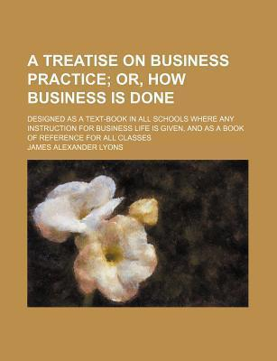A Treatise on Business Practice; Or, How Business Is Done. Designed as a Text-Book in All Schools Where Any Instruction for Business Life Is Given, and as a Book of Reference for All Classes
