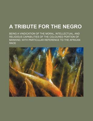 A Tribute for the Negro; Being a Vindication of the Moral, Intellectual, and Religious Capabilities of the Coloured Portion of Mankind; With Particu