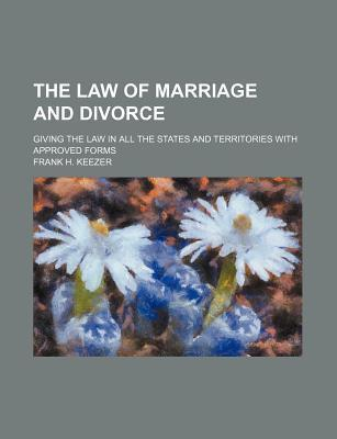 The Law of Marriage and Divorce; Giving the Law in All the States and Territories with Approved Forms