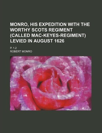 Monro, His Expedition with the Worthy Scots Regiment (Called Mac-Keyes-Regiment) Levied in August 1626; P. 1.2
