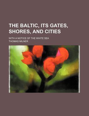 The Baltic, Its Gates, Shores, and Cities; With a Notice of the White Sea