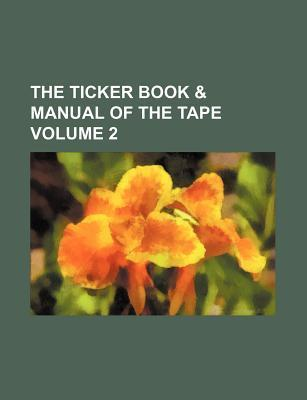 The Ticker Book & Manual of the Tape Volume 2