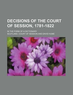Decisions of the Court of Session, 1781-1822; In the Form of a Dictionary