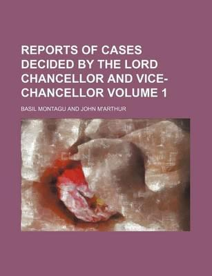 Reports of Cases Decided by the Lord Chancellor and Vice-Chancellor Volume 1