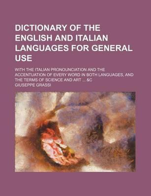 Dictionary of the English and Italian Languages for General Use; With the Italian Pronounciation and the Accentuation of Every Word in Both Languages, and the Terms of Science and Art &C