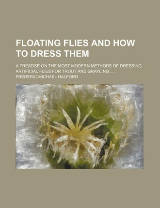 Floating Flies and How to Dress Them; A Treatise on the Most Modern Methods of Dressing Artificial Flies for Trout and Grayling