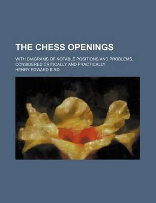 The Chess Openings; With Diagrams of Notable Positions and Problems, Considered Critically and Practically