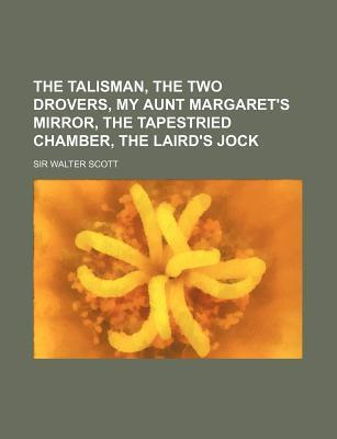The Talisman, the Two Drovers, My Aunt Margaret's Mirror, the Tapestried Chamber, the Laird's Jock