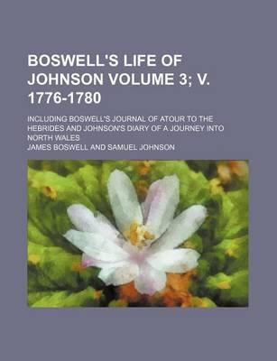 Boswell's Life of Johnson; Including Boswell's Journal of Atour to the Hebrides and Johnson's Diary of a Journey Into North Wales Volume 3; V. 1776-1780