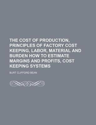 The Cost of Production, Principles of Factory Cost Keeping, Labor, Material and Burden How to Estimate Margins and Profits, Cost Keeping Systems