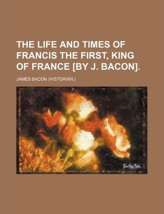The Life and Times of Francis the First, King of France [By J. Bacon]