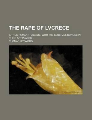 The Rape of Lvcrece; A True Roman Tragedie. with the Seuerall Songes in Their Apt Places