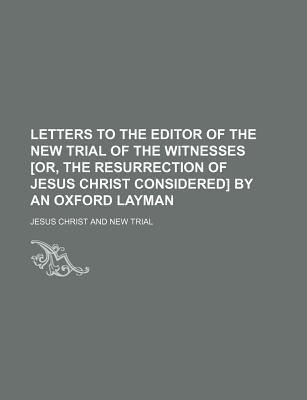 Letters to the Editor of the New Trial of the Witnesses [Or, the Resurrection of Jesus Christ Considered] by an Oxford Layman