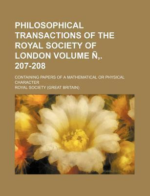 Philosophical Transactions of the Royal Society of London; Containing Papers of a Mathematical or Physical Character Volume N . 207-208