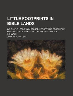 Little Footprints in Bible Lands; Or, Simple Lessons in Sacred History and Geography, for the Use of Palestine Classes and Sabbath Schools