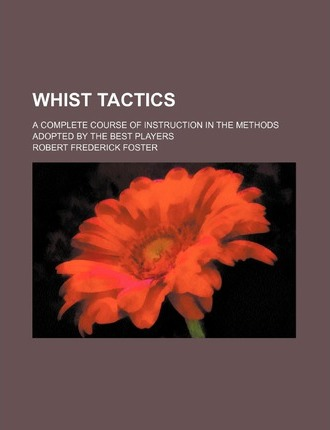 Whist Tactics; A Complete Course of Instruction in the Methods Adopted by the Best Players