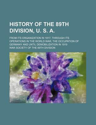 History of the 89th Division, U. S. A; From Its Organization in 1917, Through Its Operations in the World War, the Occupation of Germany and Until Demobilization in 1919