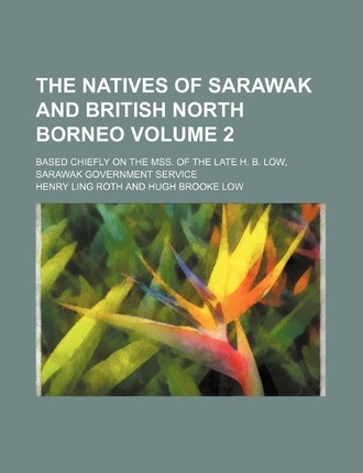 The Natives of Sarawak and British North Borneo; Based Chiefly on the Mss. of the Late H. B. Low, Sarawak Government Service Volume 2