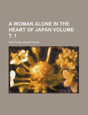 A Woman Alone in the Heart of Japan Volume . 1