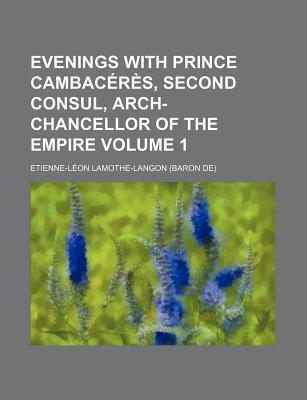 Evenings with Prince Cambaceres, Second Consul, Arch-Chancellor of the Empire Volume 1