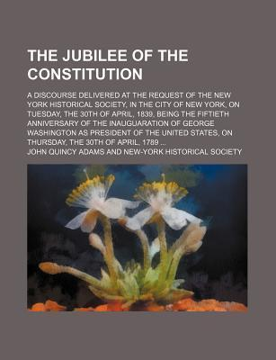 The Jubilee of the Constitution; A Discourse Delivered at the Request of the New York Historical Society, in the City of New York, on Tuesday, the 30th of April, 1839, Being the Fiftieth Anniversary of the Inauguaration of George