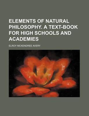 Elements of Natural Philosophy. a Text-Book for High Schools and Academies